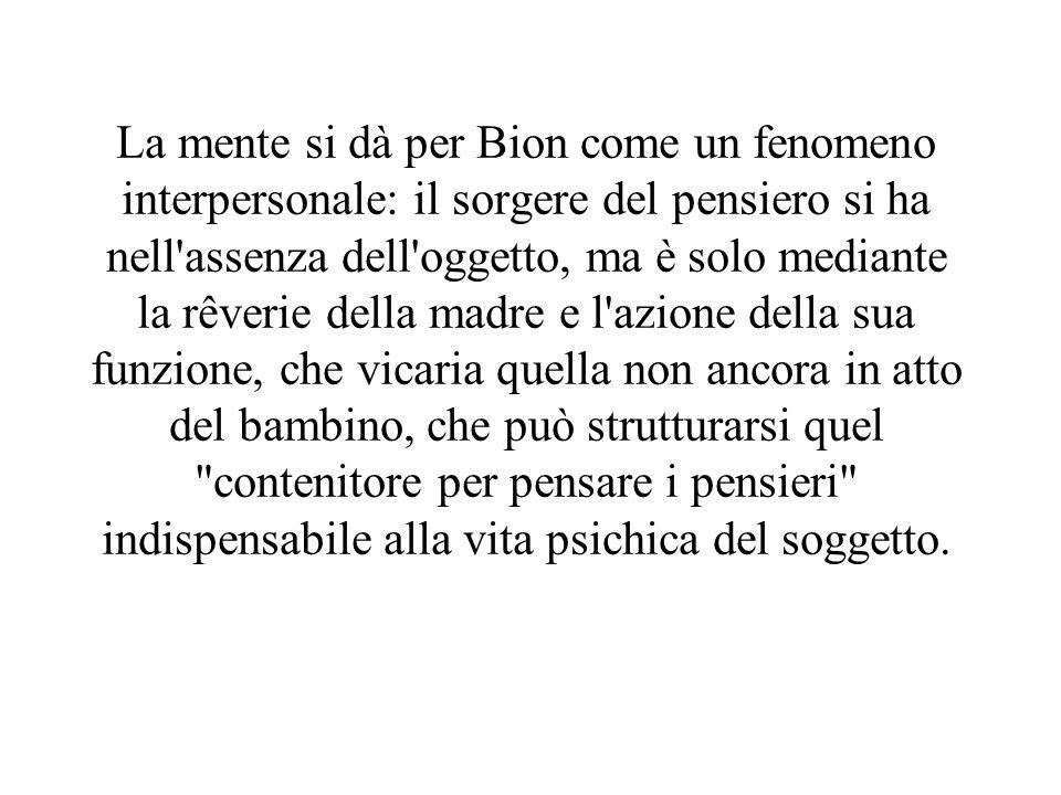 La mente si dà per Bion come un fenomeno interpersonale: il sorgere del pensiero si ha nell'assenza dell'oggetto, ma è solo mediante la rêverie della