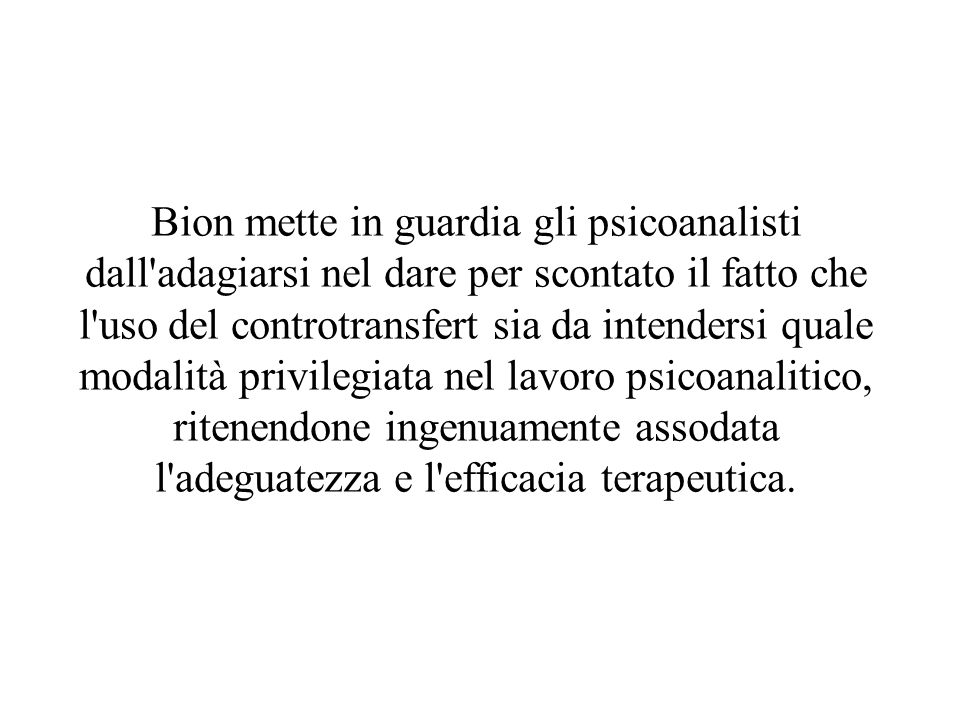 Bion mette in guardia gli psicoanalisti dall'adagiarsi nel dare per scontato il fatto che l'uso del controtransfert sia da intendersi quale modalità p