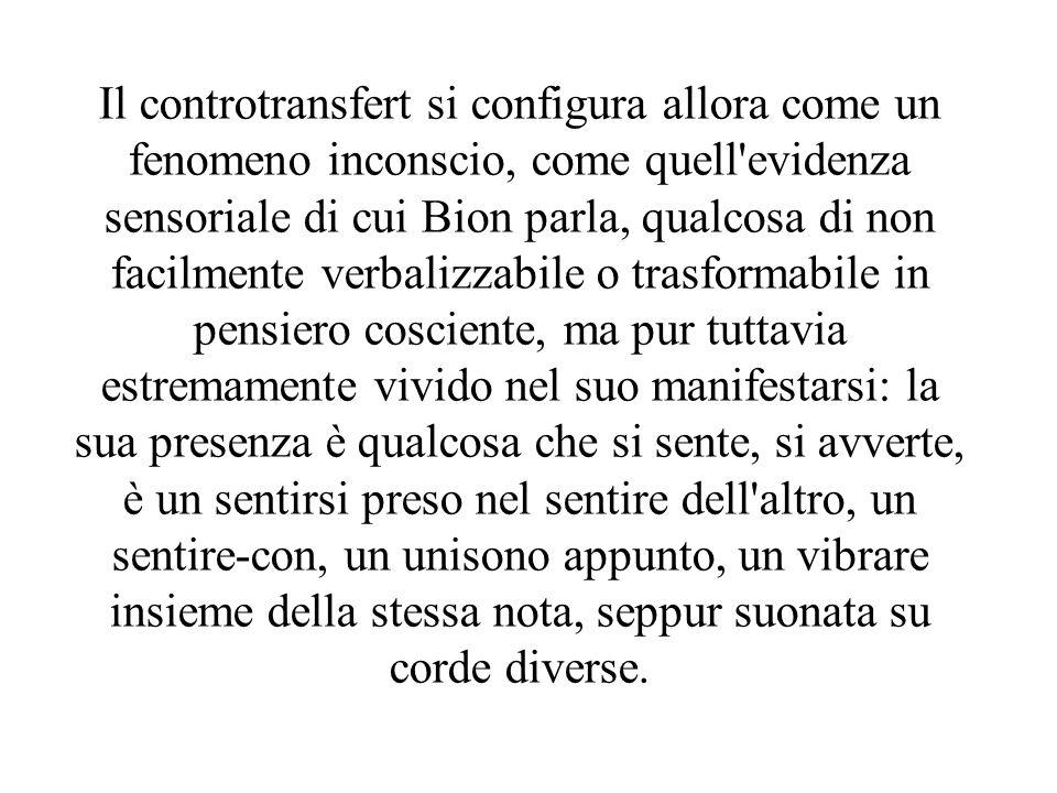 Il controtransfert si configura allora come un fenomeno inconscio, come quell'evidenza sensoriale di cui Bion parla, qualcosa di non facilmente verbal