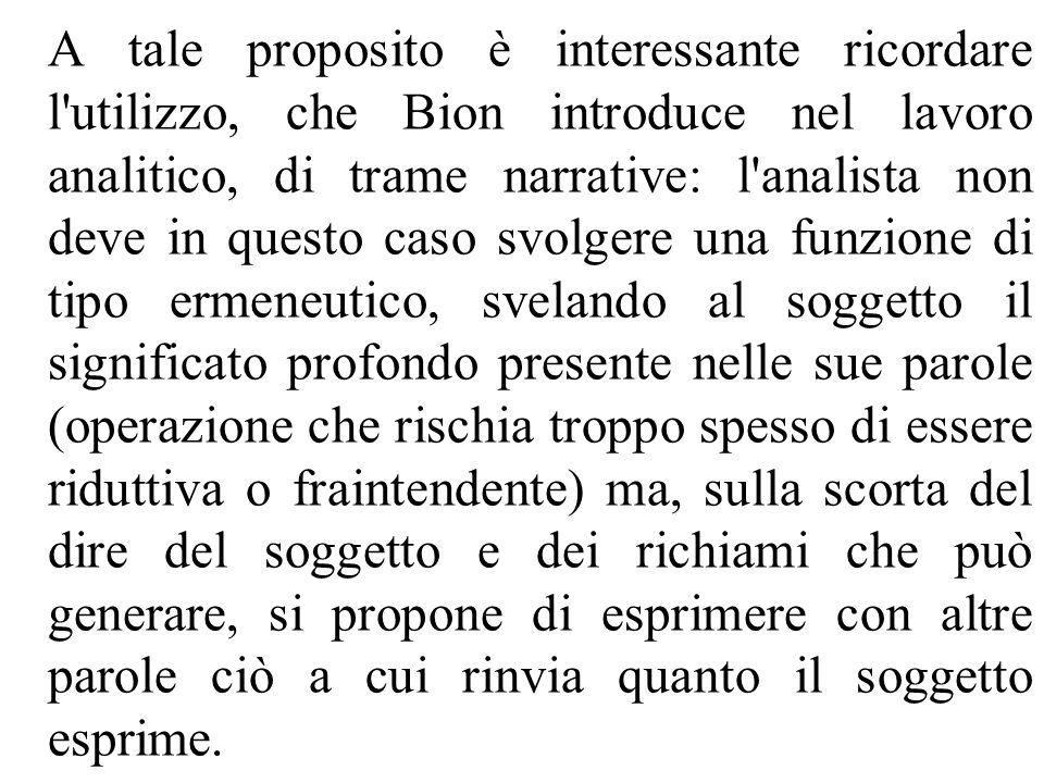 A tale proposito è interessante ricordare l'utilizzo, che Bion introduce nel lavoro analitico, di trame narrative: l'analista non deve in questo caso