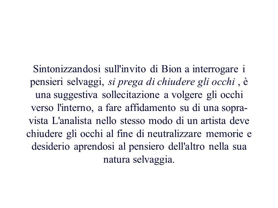 Sintonizzandosi sull'invito di Bion a interrogare i pensieri selvaggi, si prega di chiudere gli occhi, è una suggestiva sollecitazione a volgere gli o