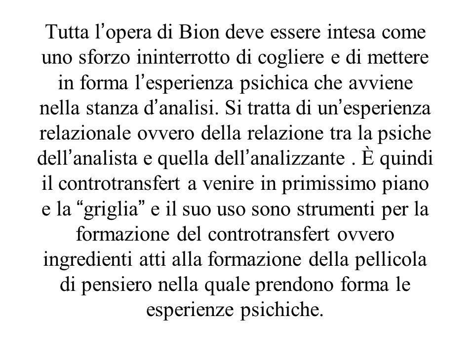 Tutta lopera di Bion deve essere intesa come uno sforzo ininterrotto di cogliere e di mettere in forma lesperienza psichica che avviene nella stanza d