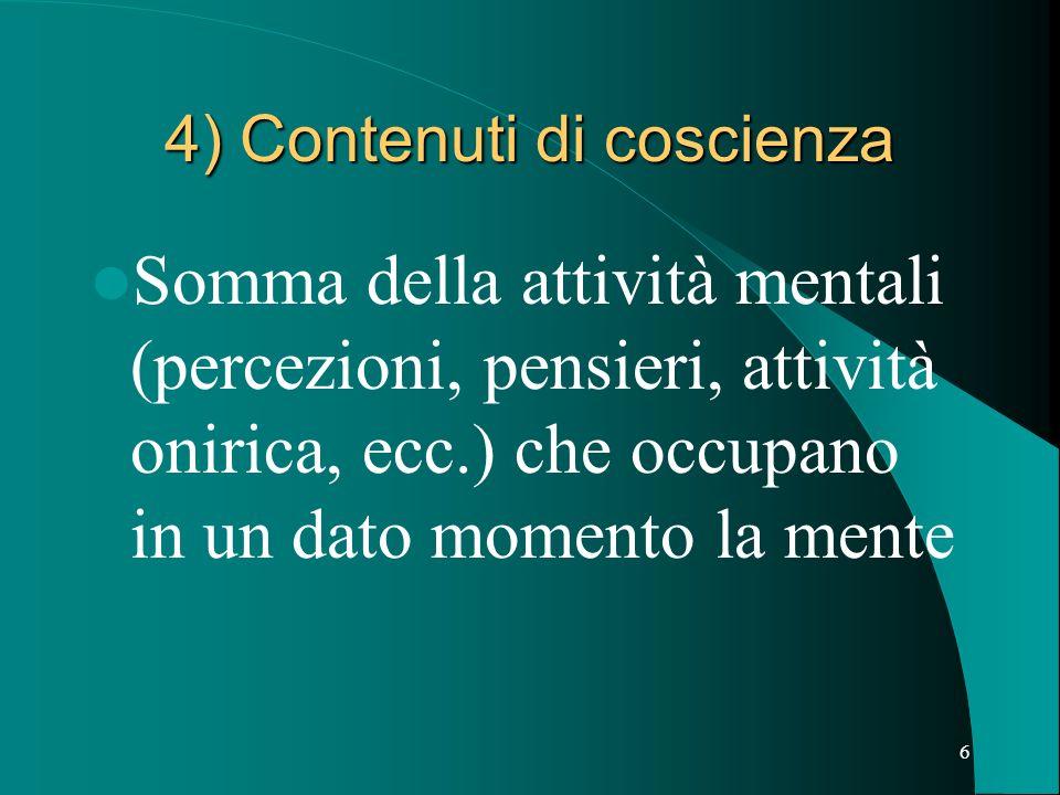 6 4) Contenuti di coscienza Somma della attività mentali (percezioni, pensieri, attività onirica, ecc.) che occupano in un dato momento la mente
