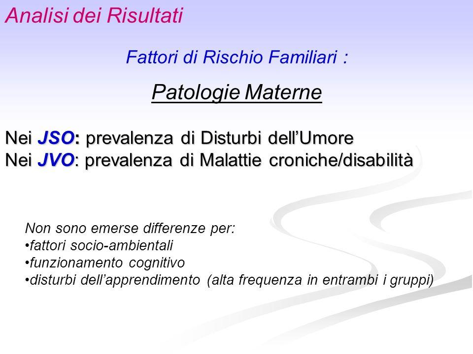 Fattori di Rischio Familiari : Patologie Materne Nei JSO: prevalenza di Disturbi dellUmore Nei JVO: prevalenza di Malattie croniche/disabilità Non son
