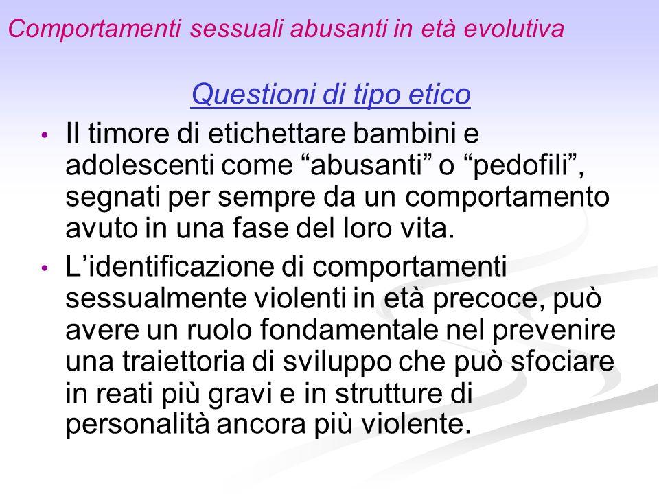 Comportamenti sessuali abusanti in età evolutiva Questioni di tipo etico Il timore di etichettare bambini e adolescenti come abusanti o pedofili, segn