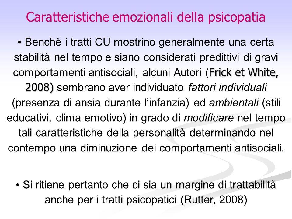 Caratteristiche emozionali della psicopatia Frick et White, 2008) Benchè i tratti CU mostrino generalmente una certa stabilità nel tempo e siano consi
