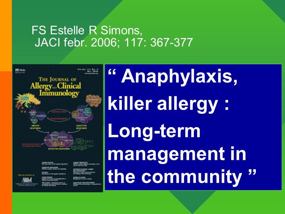 FS Estelle R Simons, JACI febr. 2006; 117: 367-377 Anaphylaxis, killer allergy : Long-term management in the community