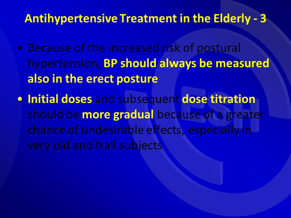 Antihypertensive Treatment in the Elderly - 3 Because of the increased risk of postural hypertension, BP should always be measured also in the erect posture Initial doses and subsequent dose titration should be more gradual because of a greater chance of undesirable effects, especially in very old and frail subjects