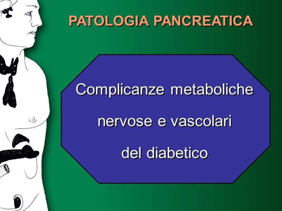 PATOLOGIA PANCREATICA Complicanze metaboliche nervose e vascolari del diabetico Complicanze metaboliche nervose e vascolari del diabetico
