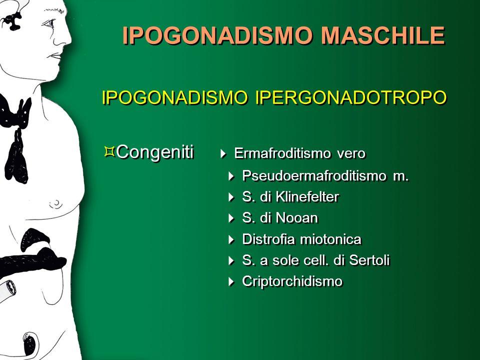 IPOGONADISMO MASCHILE IPOGONADISMO IPERGONADOTROPO Congeniti Ermafroditismo vero Pseudoermafroditismo m. S. di Klinefelter S. di Nooan Distrofia mioto