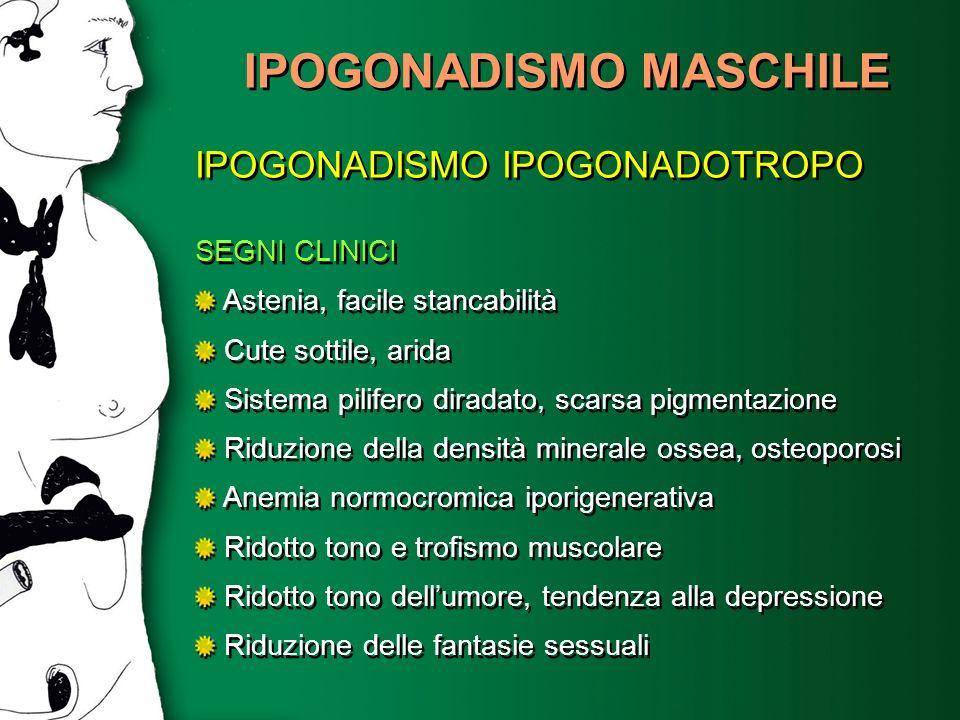 IPOGONADISMO MASCHILE IPOGONADISMO IPOGONADOTROPO SEGNI CLINICI Astenia, facile stancabilità Cute sottile, arida Sistema pilifero diradato, scarsa pig