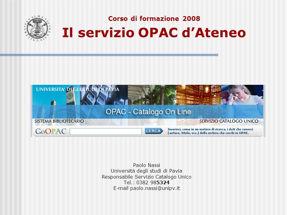 Corso di formazione 2008 Il servizio OPAC dAteneo Paolo Nassi Università degli studi di Pavia Responsabile Servizio Catalogo Unico Tel.: 0382 985324 E-mail paolo.nassi@unipv.it