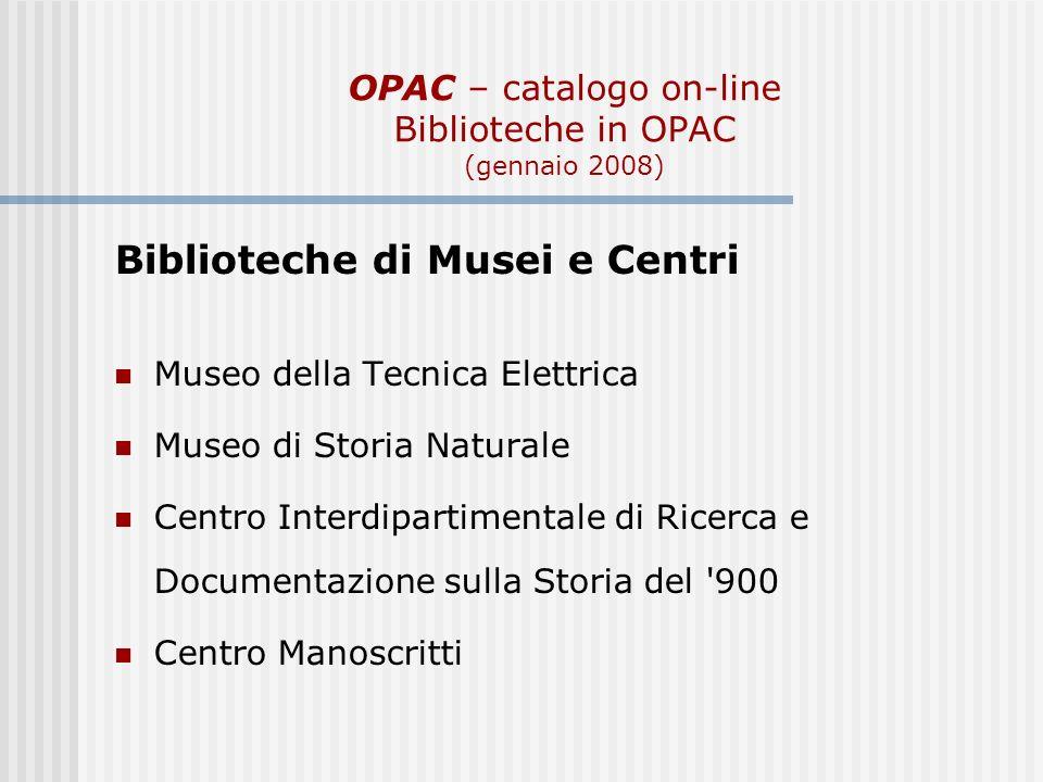 OPAC – catalogo on-line Biblioteche in OPAC (gennaio 2008) Biblioteche di Musei e Centri Museo della Tecnica Elettrica Museo di Storia Naturale Centro Interdipartimentale di Ricerca e Documentazione sulla Storia del 900 Centro Manoscritti