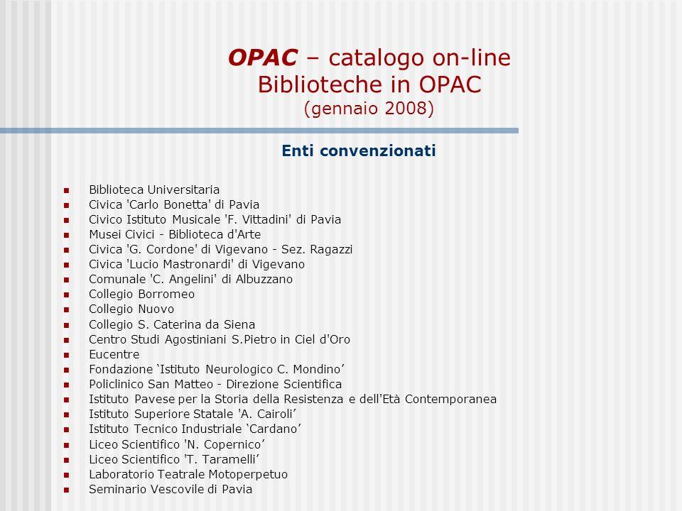 OPAC – catalogo on-line Biblioteche in OPAC (gennaio 2008) Enti convenzionati Biblioteca Universitaria Civica Carlo Bonetta di Pavia Civico Istituto Musicale F.