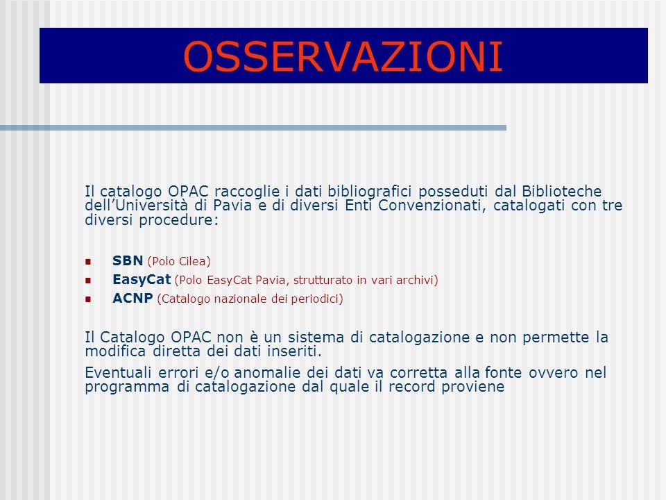 OSSERVAZIONI Il catalogo OPAC raccoglie i dati bibliografici posseduti dal Biblioteche dellUniversità di Pavia e di diversi Enti Convenzionati, catalogati con tre diversi procedure: SBN (Polo Cilea) EasyCat (Polo EasyCat Pavia, strutturato in vari archivi) ACNP (Catalogo nazionale dei periodici) Il Catalogo OPAC non è un sistema di catalogazione e non permette la modifica diretta dei dati inseriti.