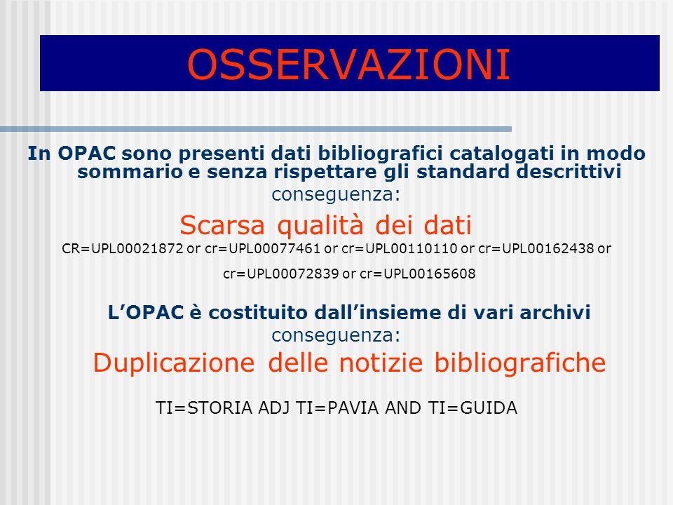 OSSERVAZIONI In OPAC sono presenti dati bibliografici catalogati in modo sommario e senza rispettare gli standard descrittivi conseguenza: Scarsa qualità dei dati CR=UPL00021872 or cr=UPL00077461 or cr=UPL00110110 or cr=UPL00162438 or cr=UPL00072839 or cr=UPL00165608 LOPAC è costituito dallinsieme di vari archivi conseguenza: Duplicazione delle notizie bibliografiche TI=STORIA ADJ TI=PAVIA AND TI=GUIDA