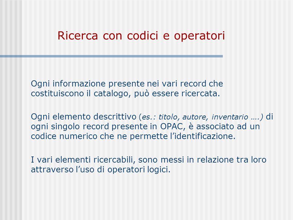 Ricerca con codici e operatori Ogni informazione presente nei vari record che costituiscono il catalogo, può essere ricercata.