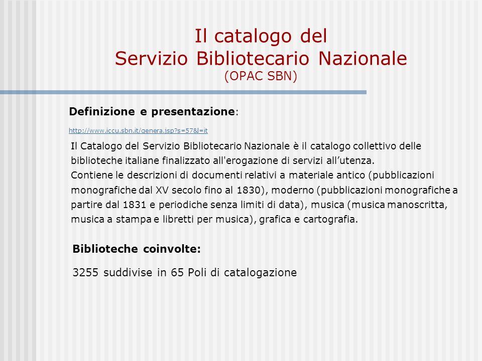 Il catalogo del Servizio Bibliotecario Nazionale (OPAC SBN) Definizione e presentazione : http://www.iccu.sbn.it/genera.jsp?s=57&l=it Il Catalogo del Servizio Bibliotecario Nazionale è il catalogo collettivo delle biblioteche italiane finalizzato all erogazione di servizi allutenza.
