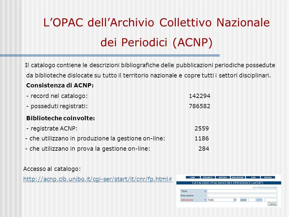 LOPAC dellArchivio Collettivo Nazionale dei Periodici (ACNP) Il catalogo contiene le descrizioni bibliografiche delle pubblicazioni periodiche possedute da biblioteche dislocate su tutto il territorio nazionale e copre tutti i settori disciplinari.