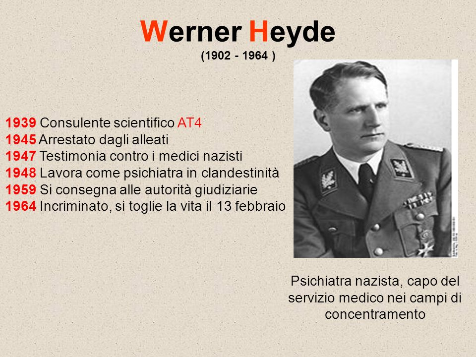 Werner Heyde (1902 - 1964 ) 1939 Consulente scientifico AT4 1945 Arrestato dagli alleati 1947 Testimonia contro i medici nazisti 1948 Lavora come psic