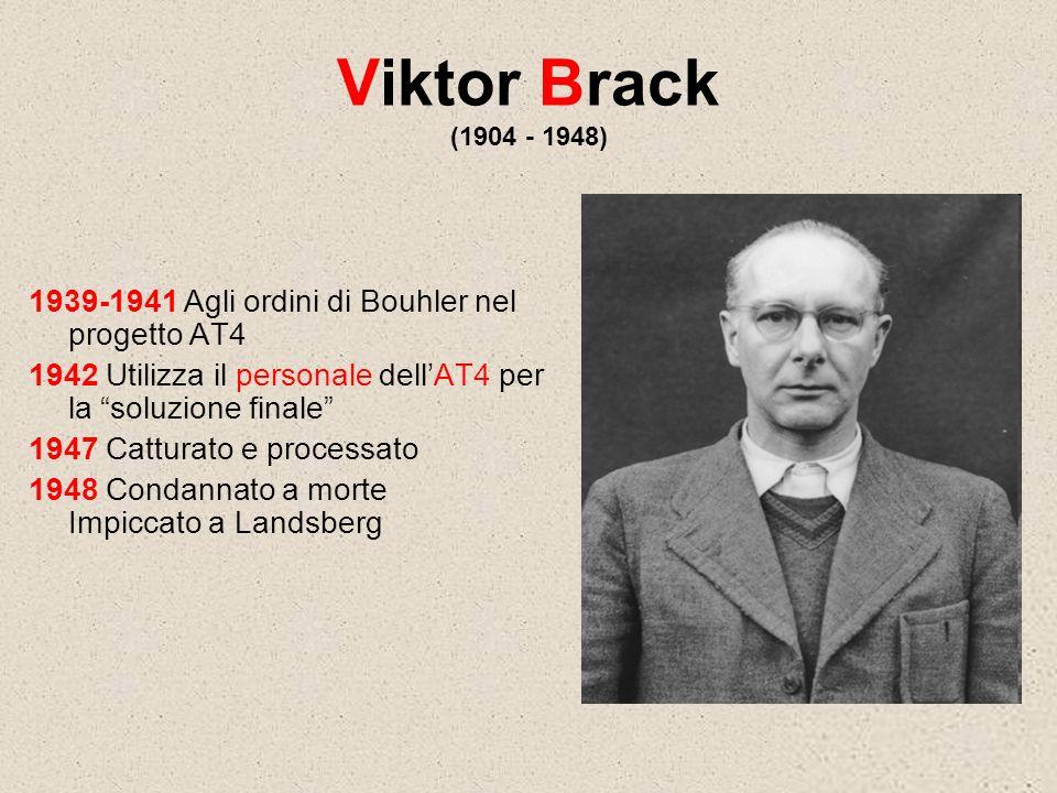 Viktor Brack (1904 - 1948) 1939-1941 Agli ordini di Bouhler nel progetto AT4 1942 Utilizza il personale dellAT4 per la soluzione finale 1947 Catturato