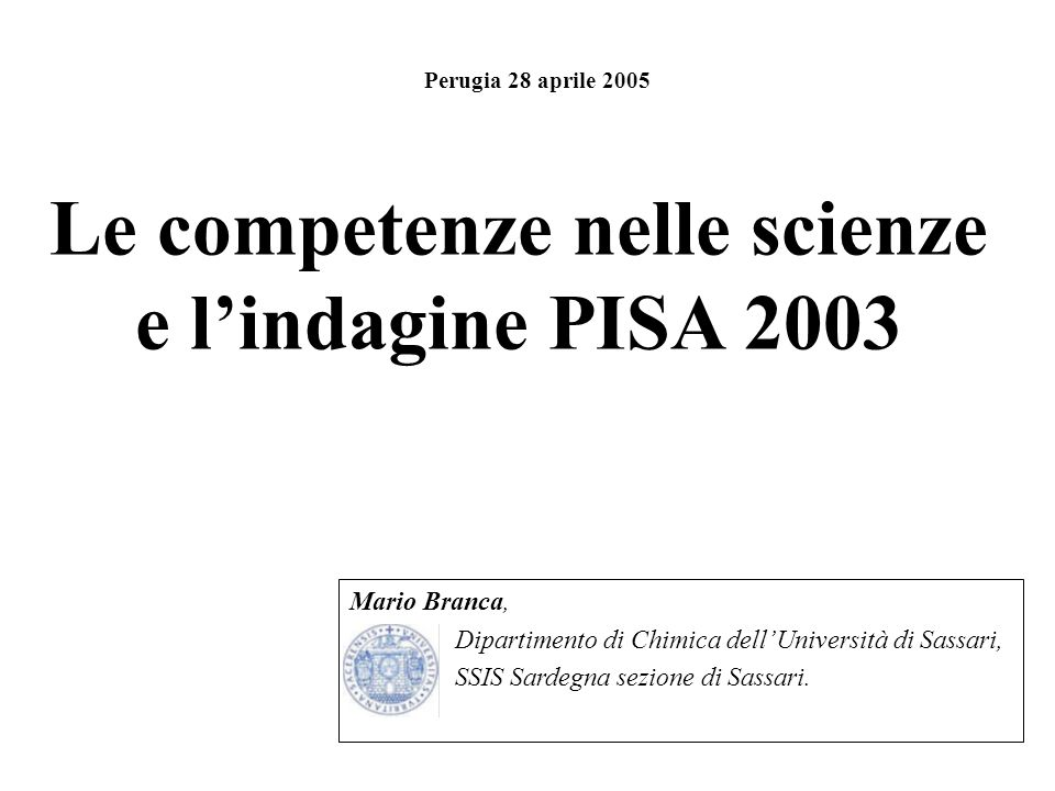 Le competenze nelle scienze e lindagine PISA 2003 Mario Branca, Dipartimento di Chimica dellUniversità di Sassari, SSIS Sardegna sezione di Sassari. P