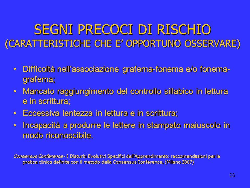 26 SEGNI PRECOCI DI RISCHIO (CARATTERISTICHE CHE E OPPORTUNO OSSERVARE) Difficoltà nellassociazione grafema-fonema e/o fonema- grafema;Difficoltà nell