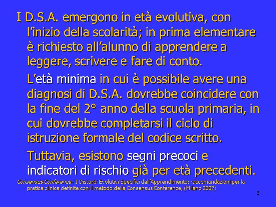 3 I D.S.A. emergono in età evolutiva, con linizio della scolarità; in prima elementare è richiesto allalunno di apprendere a leggere, scrivere e fare