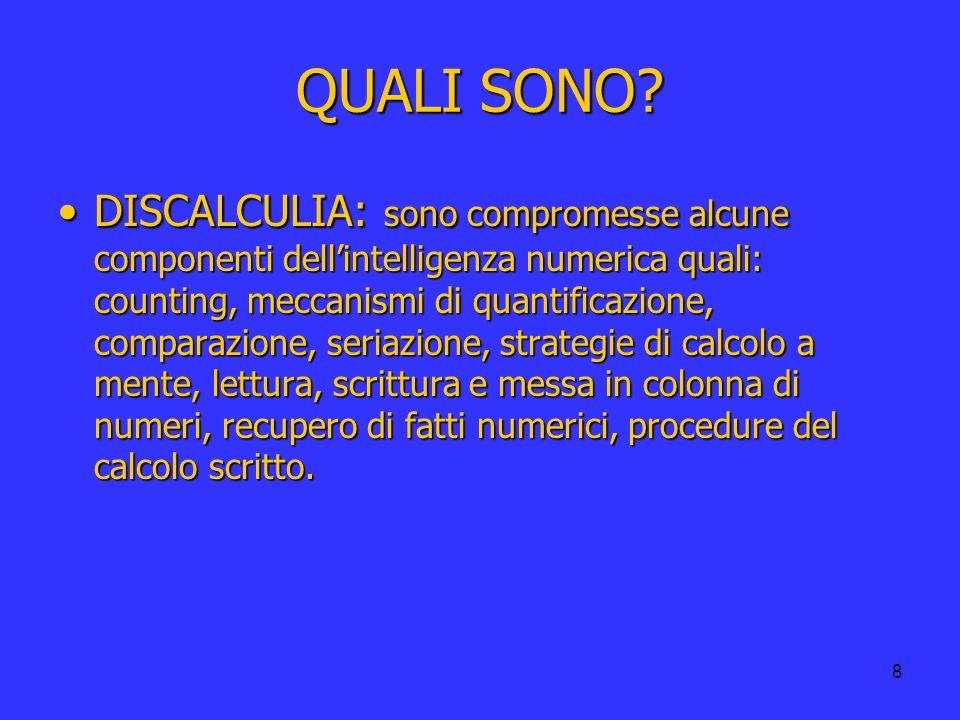 8 QUALI SONO? DISCALCULIA: sono compromesse alcune componenti dellintelligenza numerica quali: counting, meccanismi di quantificazione, comparazione,