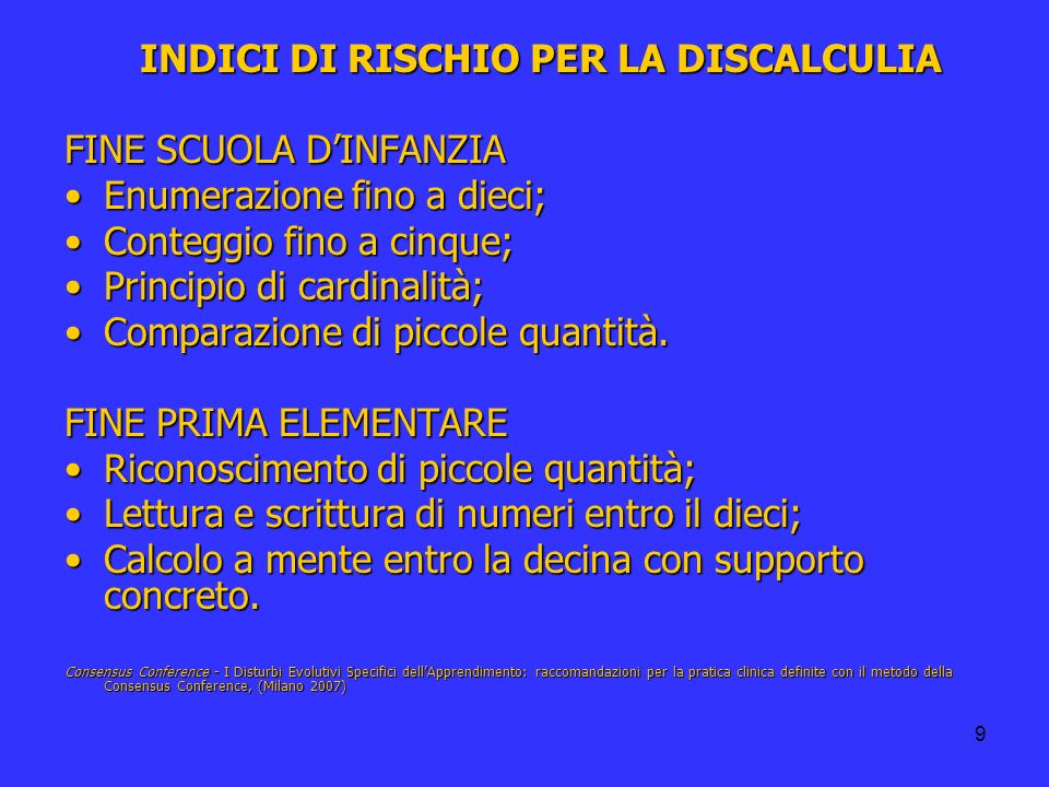 9 INDICI DI RISCHIO PER LA DISCALCULIA FINE SCUOLA DINFANZIA Enumerazione fino a dieci;Enumerazione fino a dieci; Conteggio fino a cinque;Conteggio fi