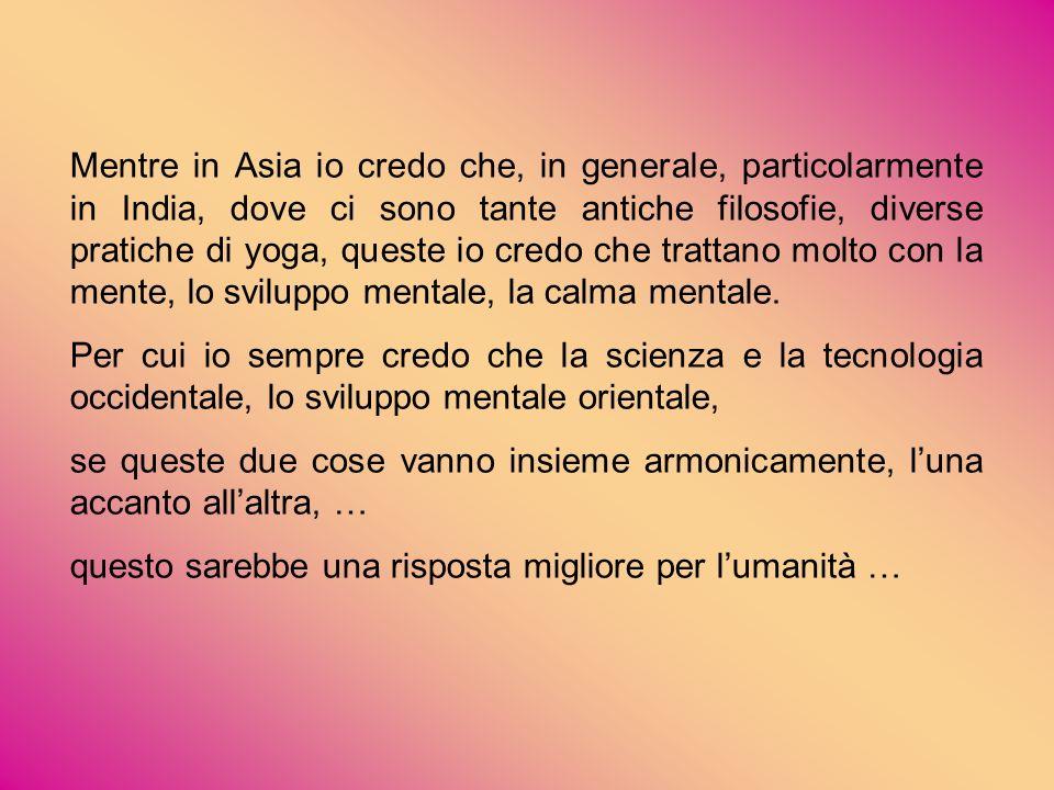 Mentre in Asia io credo che, in generale, particolarmente in India, dove ci sono tante antiche filosofie, diverse pratiche di yoga, queste io credo ch