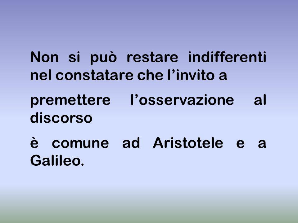 Non si può restare indifferenti nel constatare che linvito a premettere losservazione al discorso è comune ad Aristotele e a Galileo.