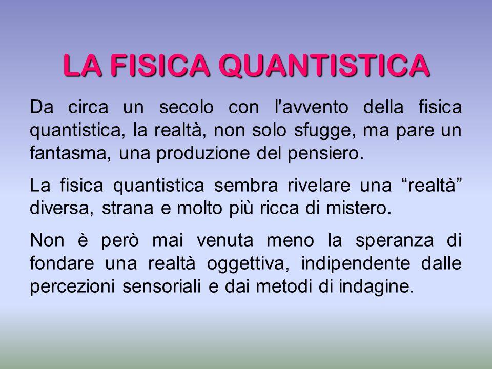 LA FISICA QUANTISTICA Da circa un secolo con l'avvento della fisica quantistica, la realtà, non solo sfugge, ma pare un fantasma, una produzione del p