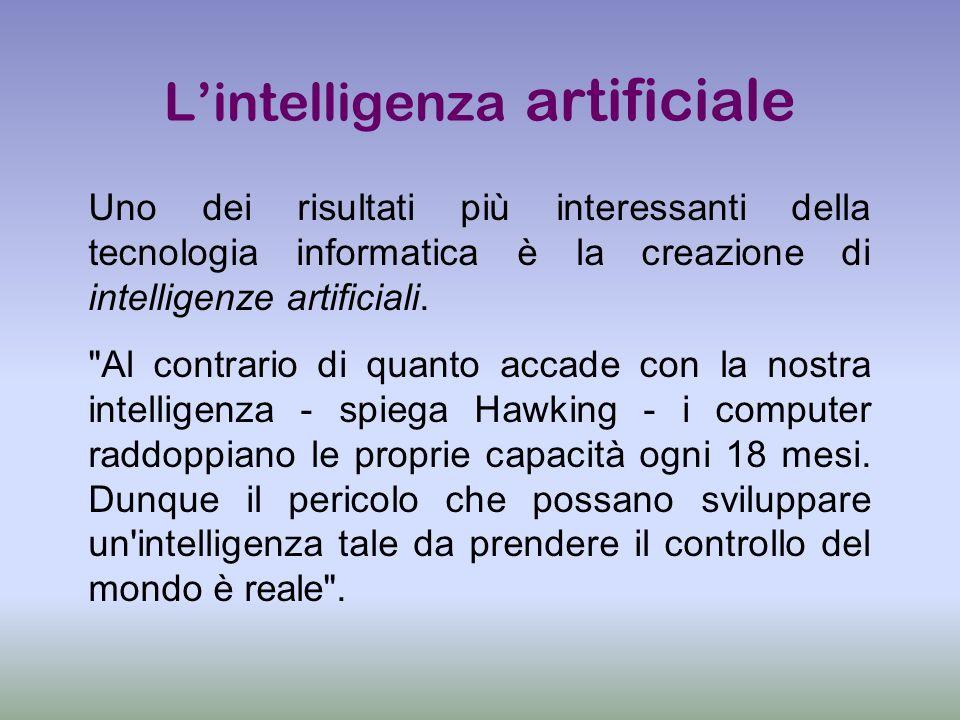 Lintelligenza artificiale Uno dei risultati più interessanti della tecnologia informatica è la creazione di intelligenze artificiali.