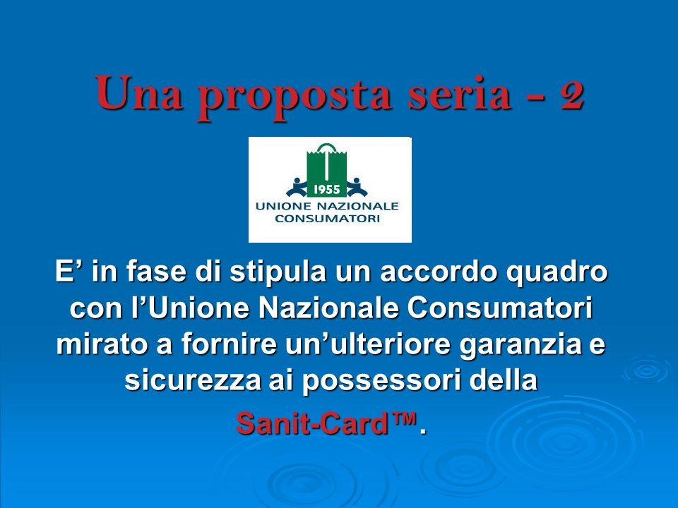 Una proposta seria - 2 E in fase di stipula un accordo quadro con lUnione Nazionale Consumatori mirato a fornire unulteriore garanzia e sicurezza ai possessori della Sanit-Card.