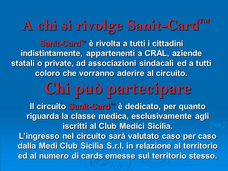 A chi si rivolge Sanit-Card A chi si rivolge Sanit-Card Sanit-Card è rivolta a tutti i cittadini indistintamente, appartenenti a CRAL, aziende statali o private, ad associazioni sindacali ed a tutti coloro che vorranno aderire al circuito.