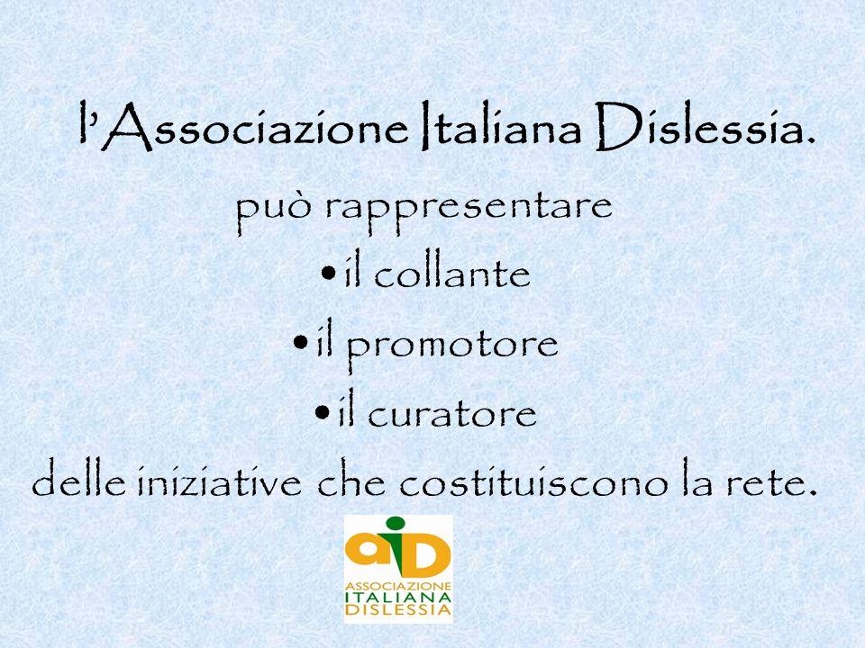 lAssociazione Italiana Dislessia. può rappresentare il collante il promotore il curatore delle iniziative che costituiscono la rete.