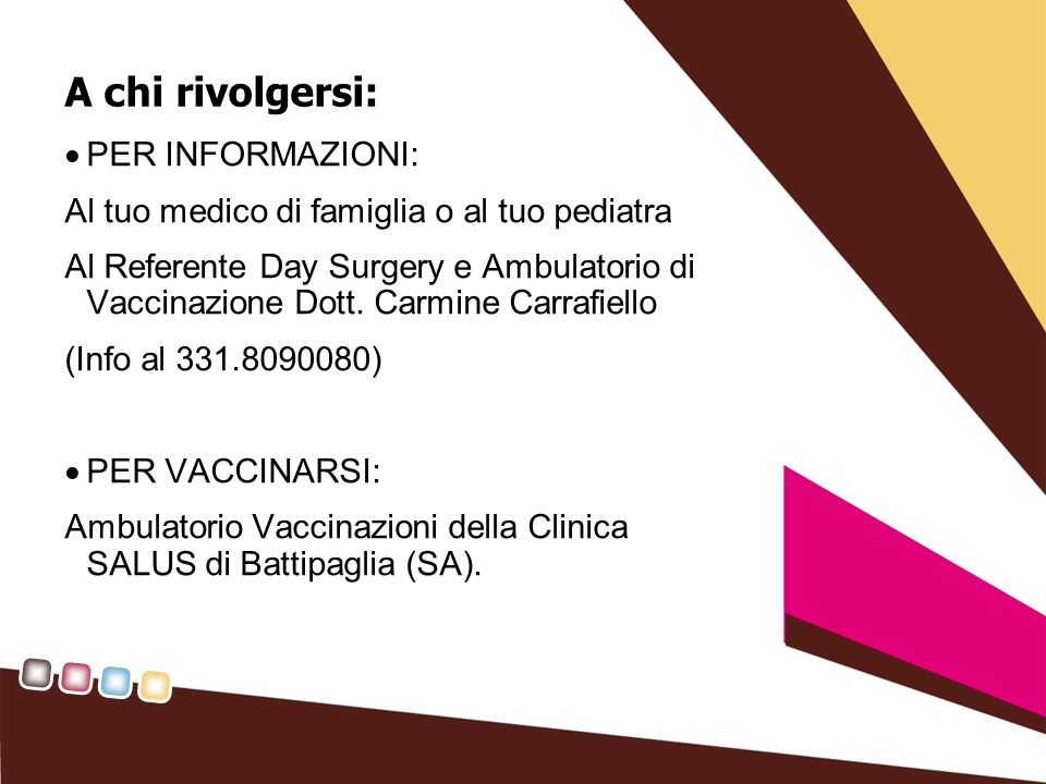 A chi rivolgersi: PER INFORMAZIONI: Al tuo medico di famiglia o al tuo pediatra Al Referente Day Surgery e Ambulatorio di Vaccinazione Dott. Carmine C