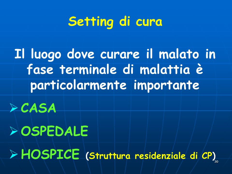 30 Setting di cura Il luogo dove curare il malato in fase terminale di malattia è particolarmente importante CASA OSPEDALE HOSPICE (Struttura residenziale di CP)