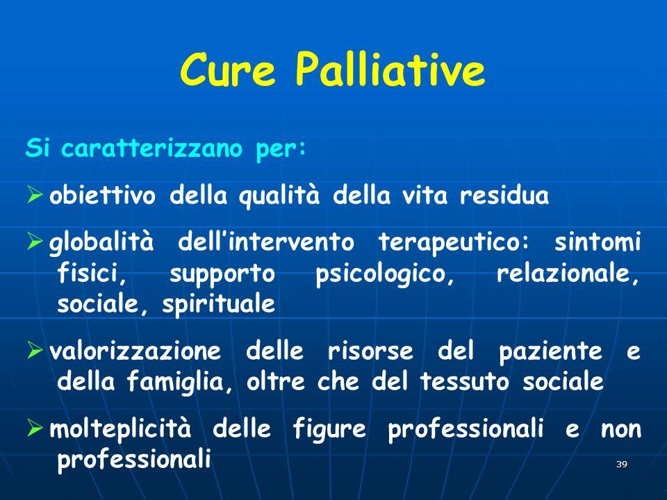 39 Cure Palliative Si caratterizzano per: obiettivo della qualità della vita residua globalità dellintervento terapeutico: sintomi fisici, supporto ps