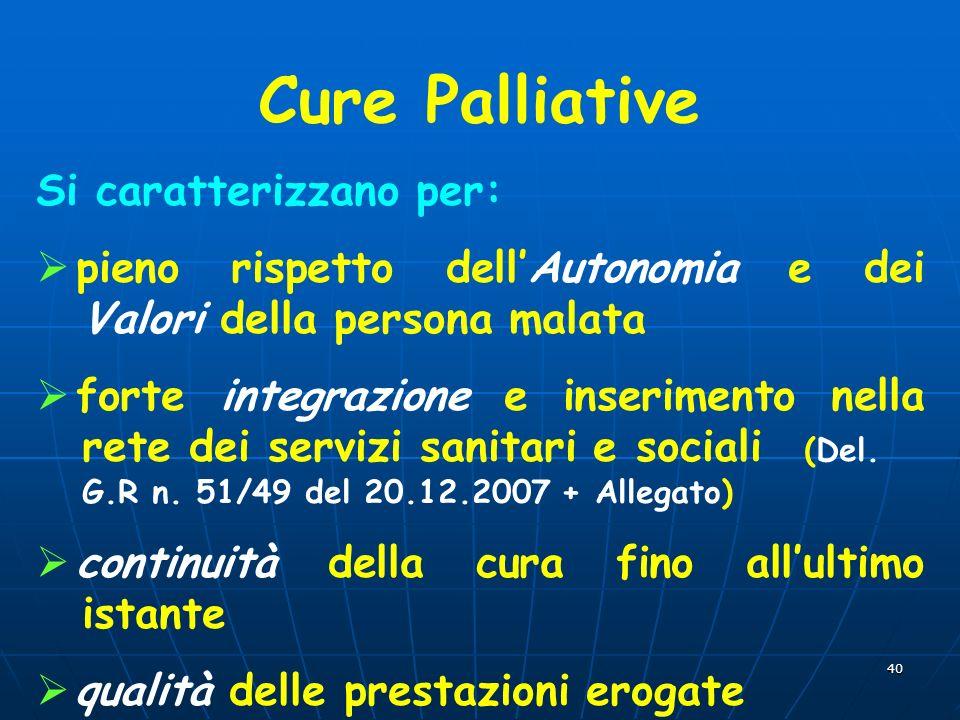 40 Cure Palliative Si caratterizzano per: pieno rispetto dellAutonomia e dei Valori della persona malata forte integrazione e inserimento nella rete dei servizi sanitari e sociali (Del.