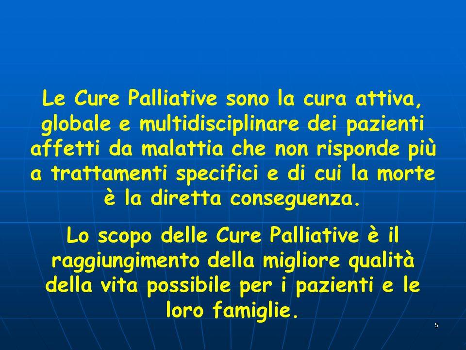 5 Le Cure Palliative sono la cura attiva, globale e multidisciplinare dei pazienti affetti da malattia che non risponde più a trattamenti specifici e di cui la morte è la diretta conseguenza.