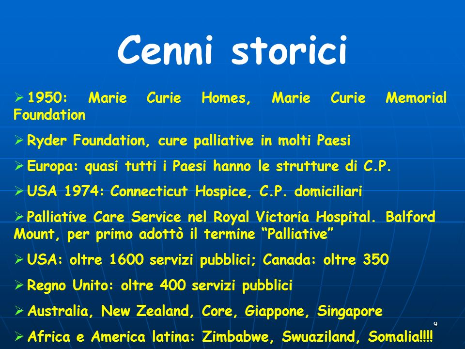 9 Cenni storici 1950: Marie Curie Homes, Marie Curie Memorial Foundation Ryder Foundation, cure palliative in molti Paesi Europa: quasi tutti i Paesi hanno le strutture di C.P.