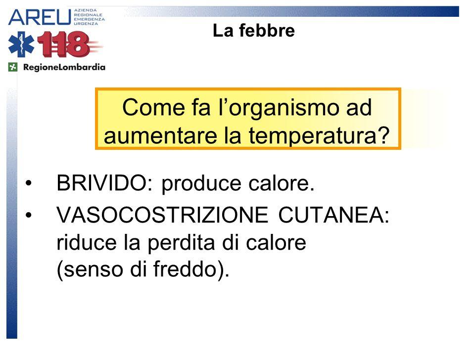 Come fa lorganismo ad aumentare la temperatura? La febbre BRIVIDO: produce calore. VASOCOSTRIZIONE CUTANEA: riduce la perdita di calore (senso di fred