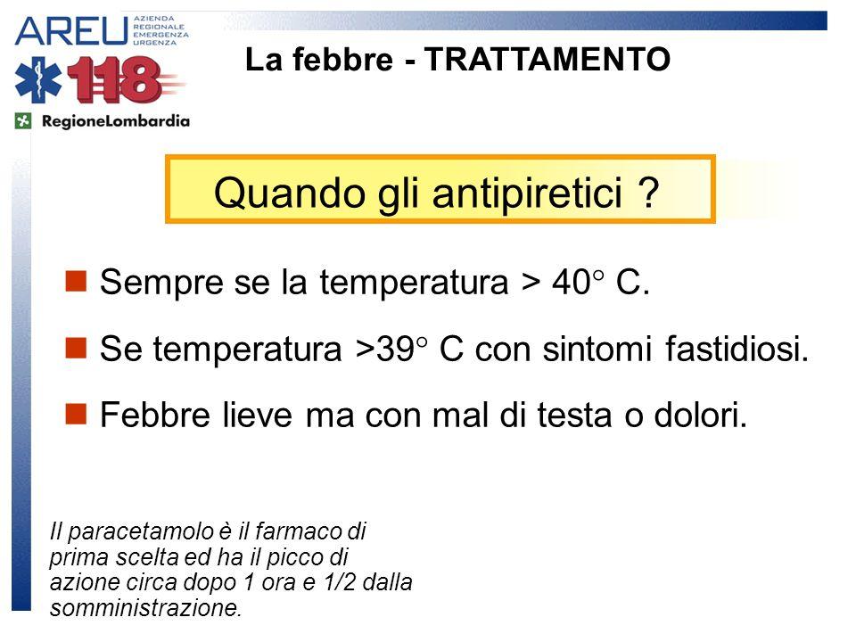 Quando gli antipiretici ? La febbre - TRATTAMENTO Sempre se la temperatura > 40° C. Se temperatura >39° C con sintomi fastidiosi. Febbre lieve ma con