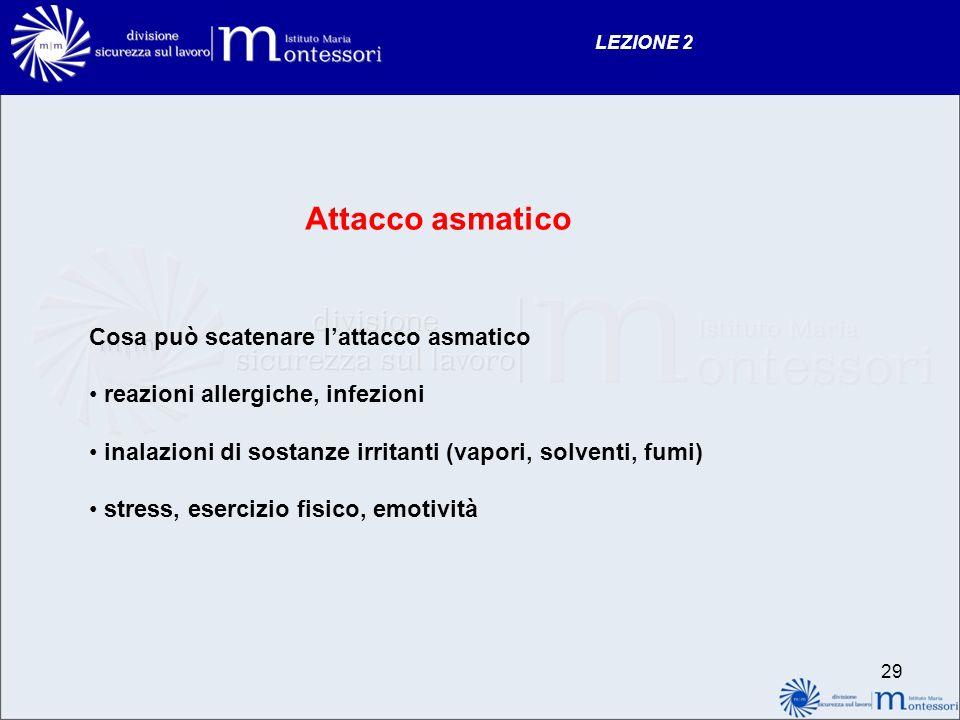 28 LEZIONE 2 ATTACCO ASMATICO Lasma è una malattia caratterizzata da una infiammazione delle vie aeree e da una iper- reattività della muscolatura bronchiale a diversi stimoli.