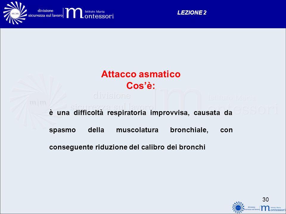 29 LEZIONE 2 Attacco asmatico Cosa può scatenare lattacco asmatico reazioni allergiche, infezioni inalazioni di sostanze irritanti (vapori, solventi, fumi) stress, esercizio fisico, emotività