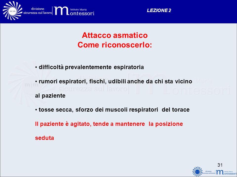 30 LEZIONE 2 Attacco asmatico Cosè: è una difficoltà respiratoria improvvisa, causata da spasmo della muscolatura bronchiale, con conseguente riduzion