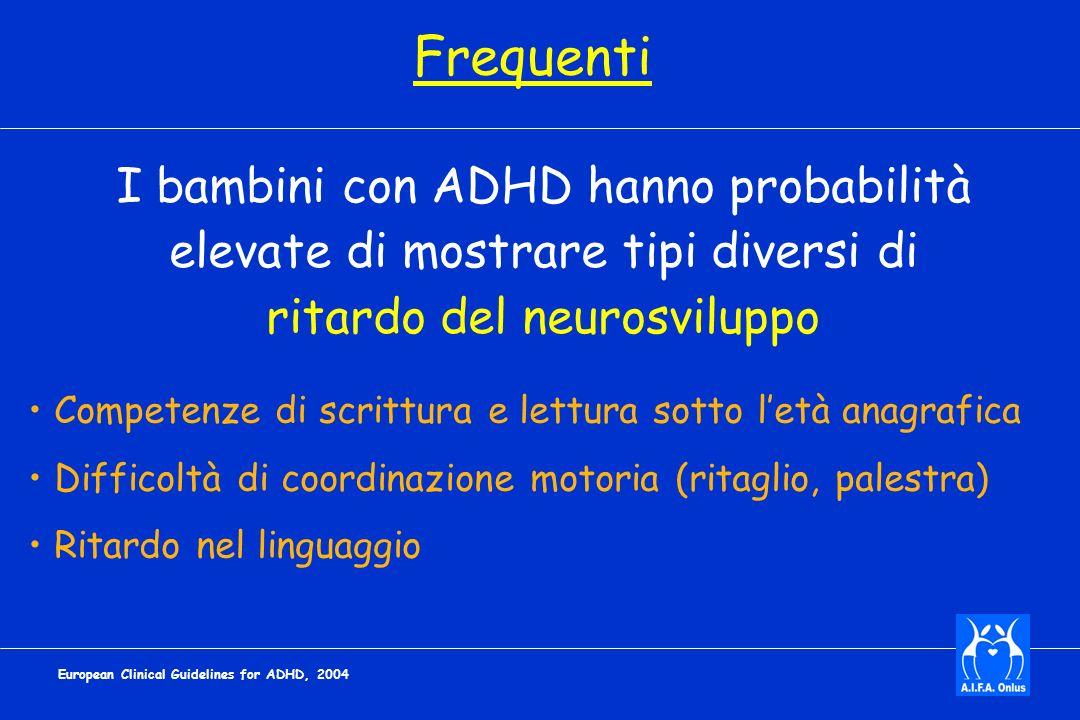 Competenze di scrittura e lettura sotto letà anagrafica Difficoltà di coordinazione motoria (ritaglio, palestra) Ritardo nel linguaggio European Clinical Guidelines for ADHD, 2004 I bambini con ADHD hanno probabilità elevate di mostrare tipi diversi di ritardo del neurosviluppo Frequenti