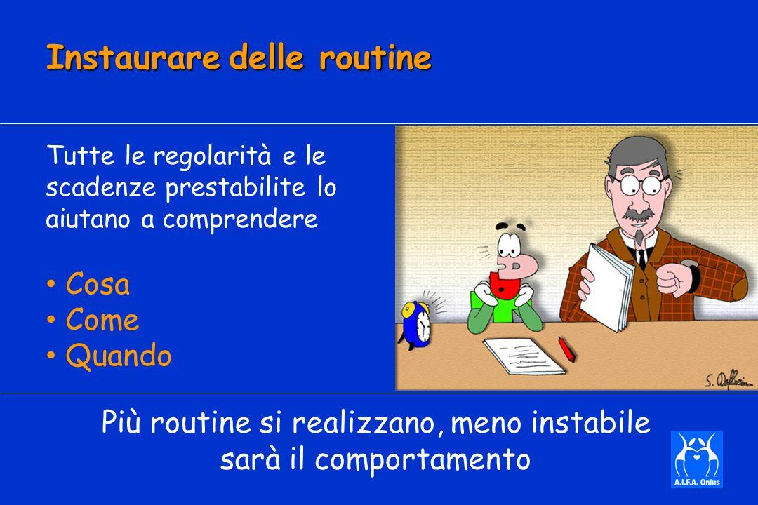 Instaurare delle routine Tutte le regolarità e le scadenze prestabilite lo aiutano a comprendere Cosa Come Quando Più routine si realizzano, meno instabile sarà il comportamento